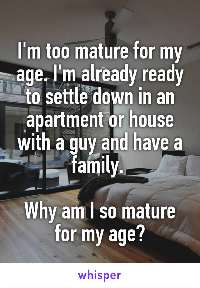 I'm too mature for my age. I'm already ready to settle down in an apartment or house with a guy and have a family.   Why am I so mature for my age?
