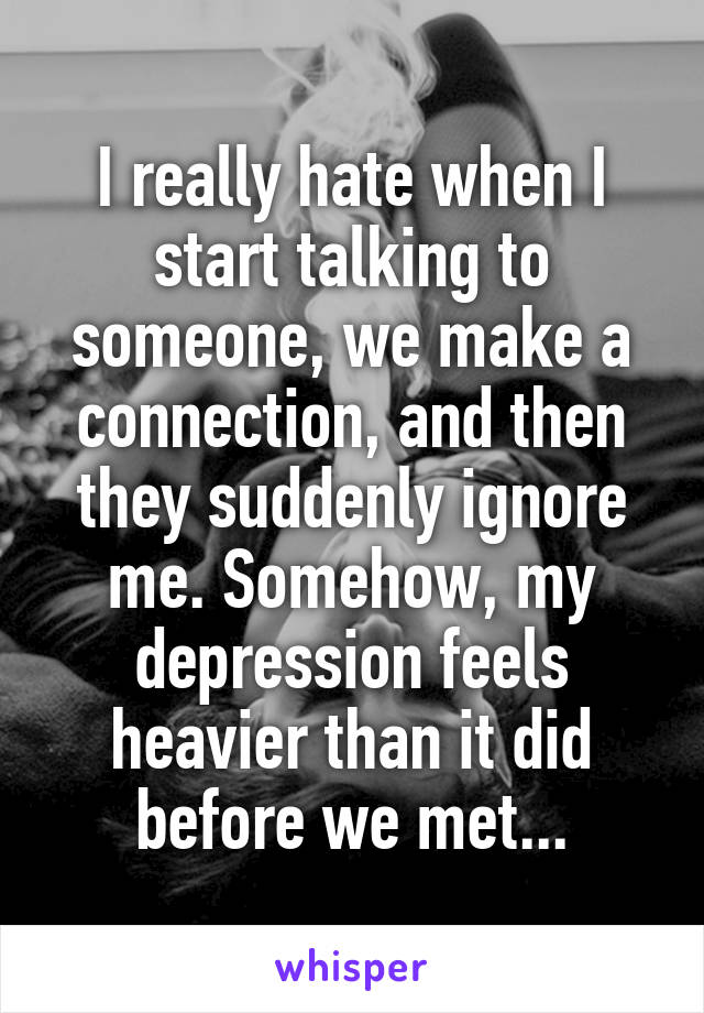 I really hate when I start talking to someone, we make a connection, and then they suddenly ignore me. Somehow, my depression feels heavier than it did before we met...
