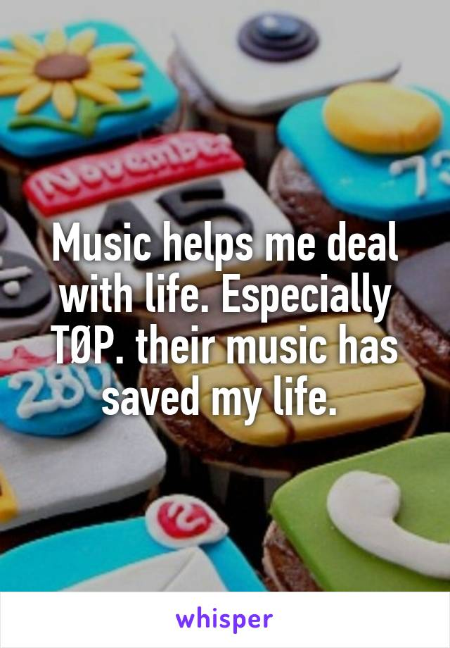 Music helps me deal with life. Especially TØP. their music has saved my life.