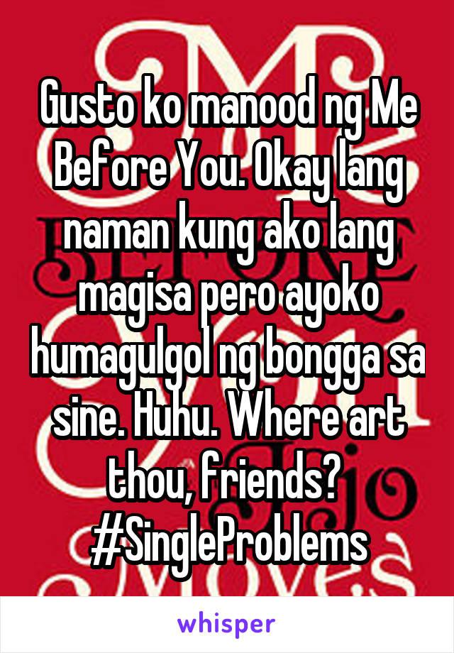 Gusto ko manood ng Me Before You. Okay lang naman kung ako lang magisa pero ayoko humagulgol ng bongga sa sine. Huhu. Where art thou, friends?  #SingleProblems