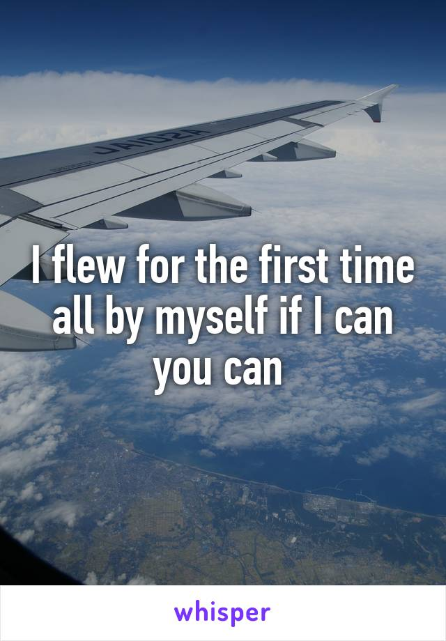 I flew for the first time all by myself if I can you can