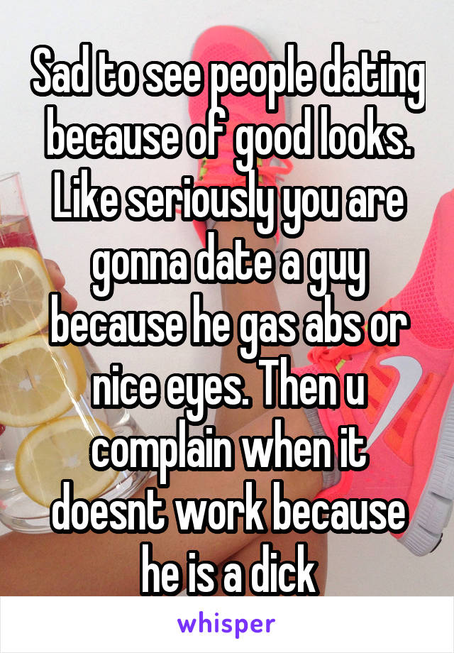 Sad to see people dating because of good looks. Like seriously you are gonna date a guy because he gas abs or nice eyes. Then u complain when it doesnt work because he is a dick