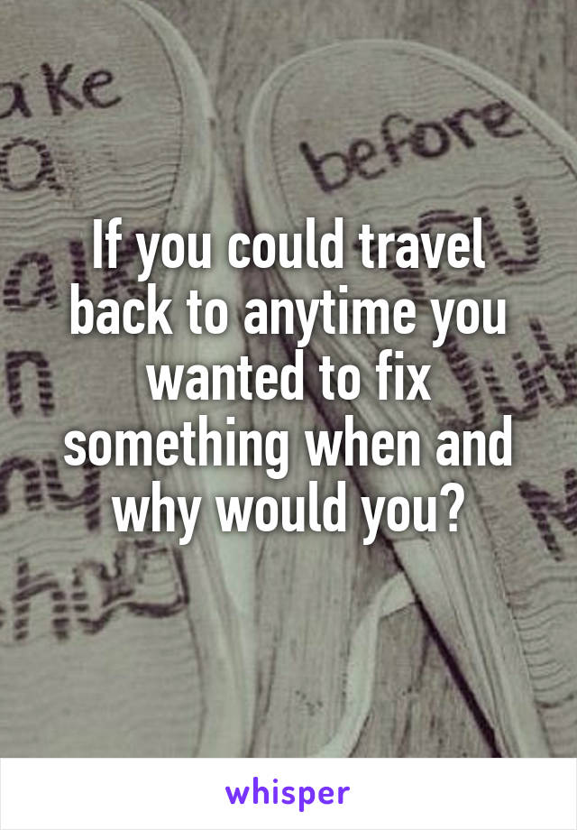 If you could travel back to anytime you wanted to fix something when and why would you?