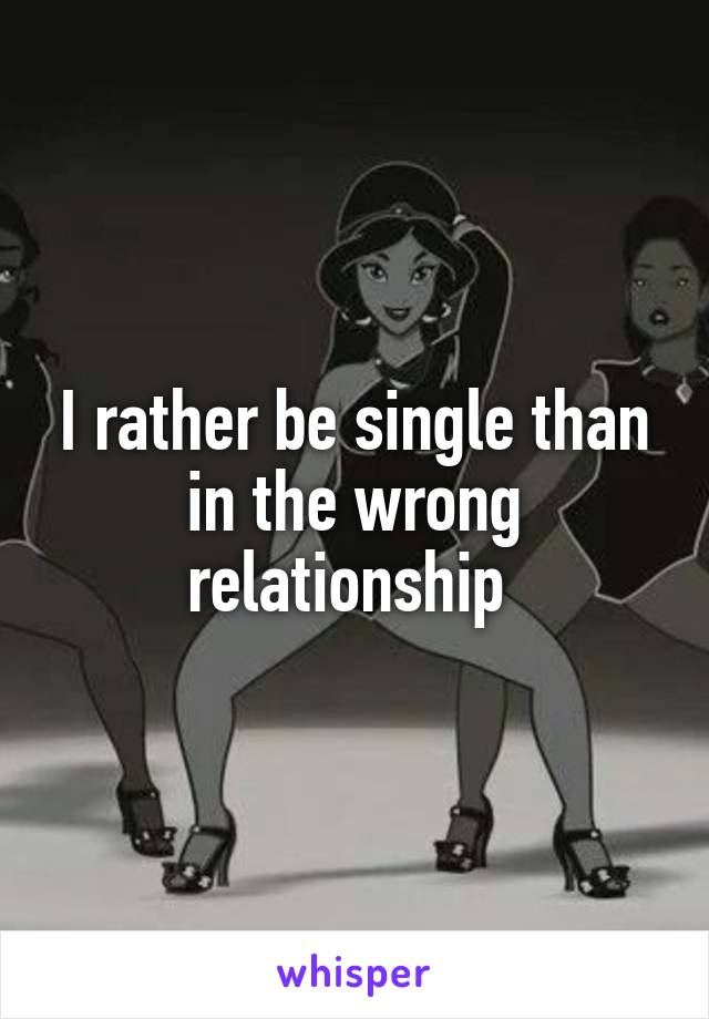 I rather be single than in the wrong relationship