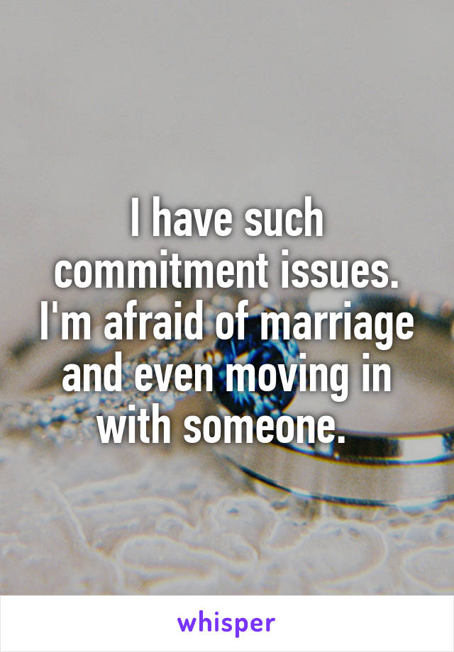 I have such commitment issues. I'm afraid of marriage and even moving in with someone.