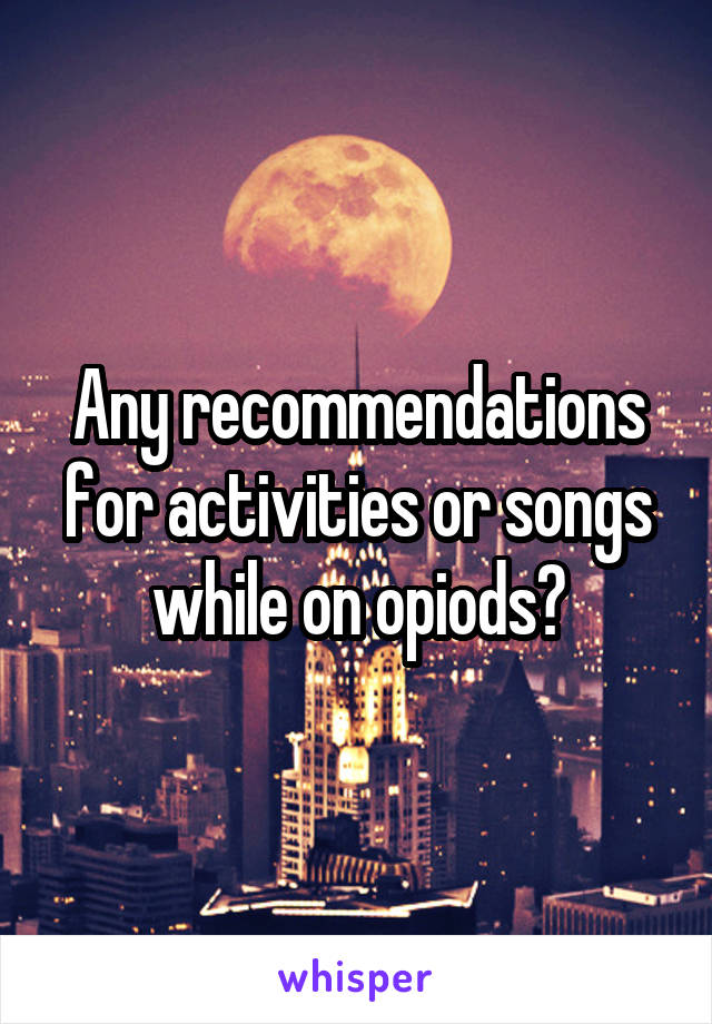 Any recommendations for activities or songs while on opiods?