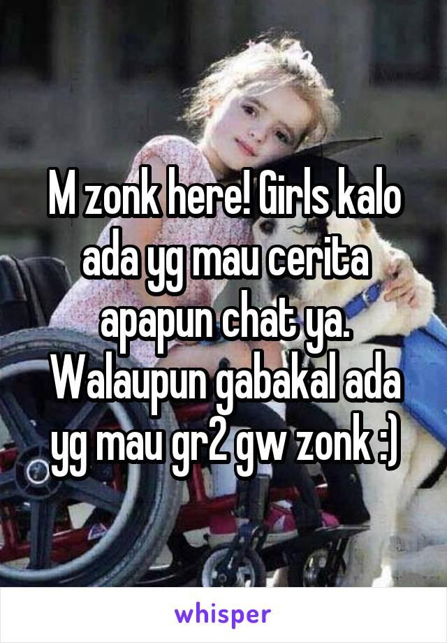 M zonk here! Girls kalo ada yg mau cerita apapun chat ya. Walaupun gabakal ada yg mau gr2 gw zonk :)