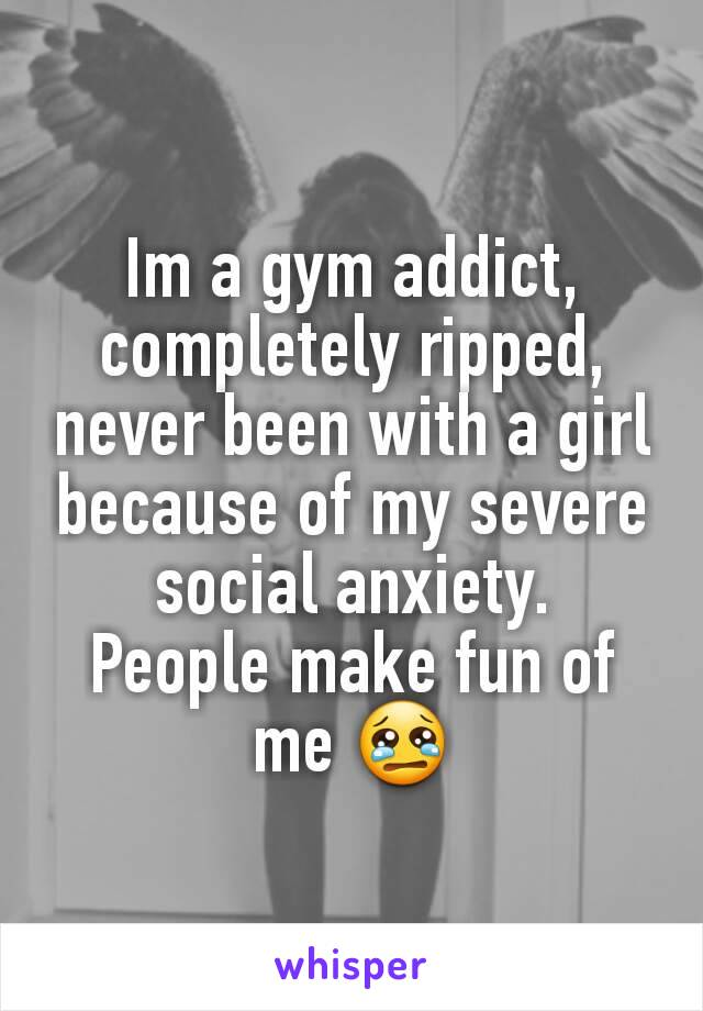 Im a gym addict, completely ripped, never been with a girl because of my severe social anxiety. People make fun of me 😢