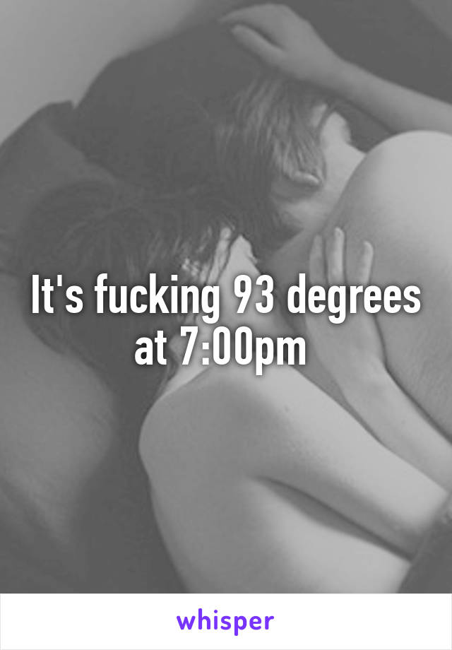 It's fucking 93 degrees at 7:00pm