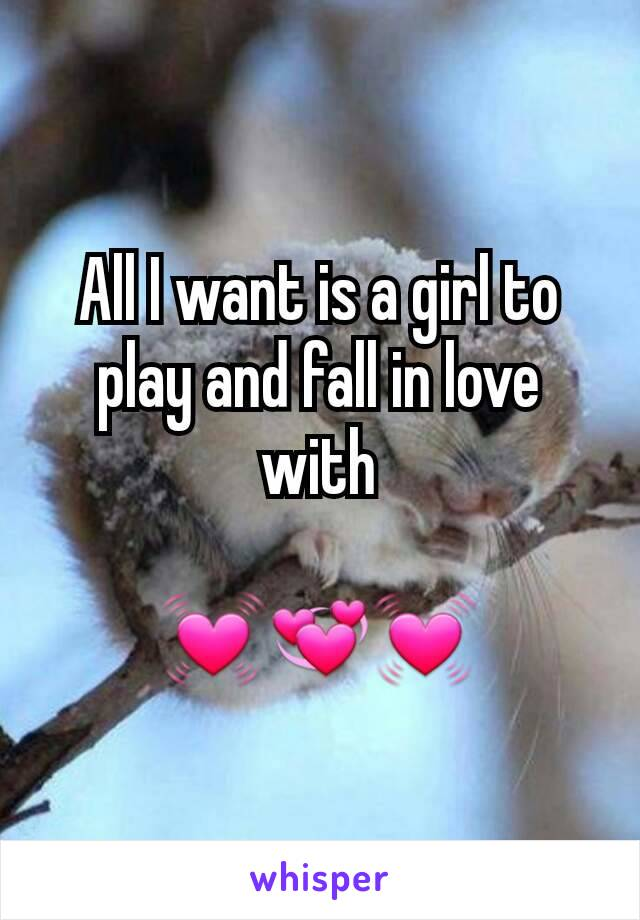 All I want is a girl to play and fall in love with  💓💞💓