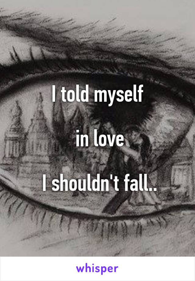 I told myself   in love   I shouldn't fall..