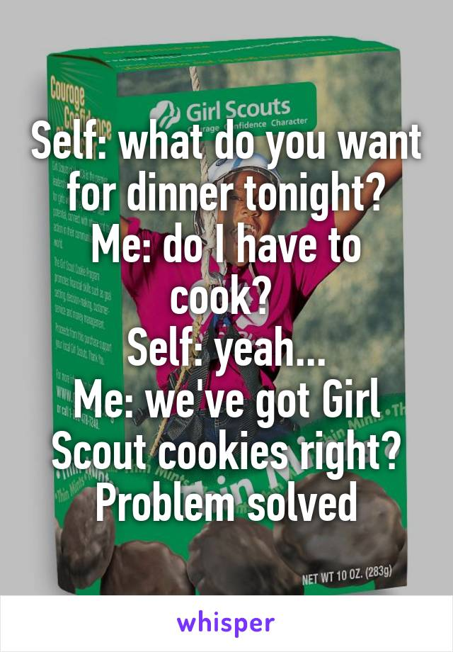 Self: what do you want for dinner tonight? Me: do I have to cook?  Self: yeah... Me: we've got Girl Scout cookies right? Problem solved