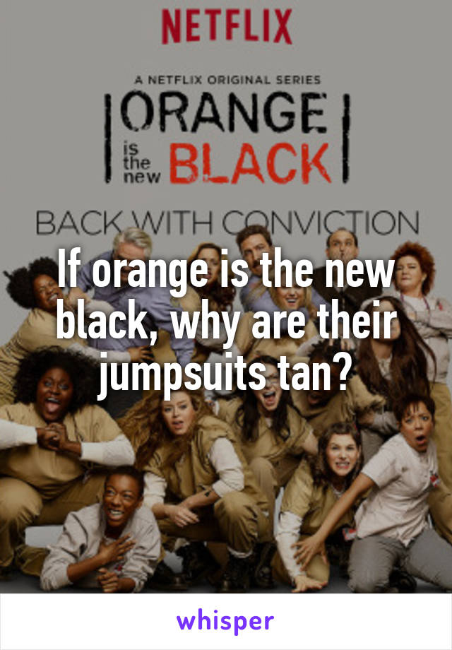 If orange is the new black, why are their jumpsuits tan?