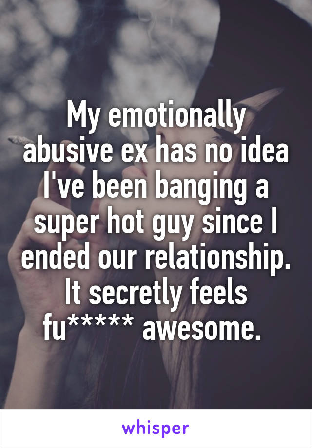 My emotionally abusive ex has no idea I've been banging a super hot guy since I ended our relationship. It secretly feels fu***** awesome.