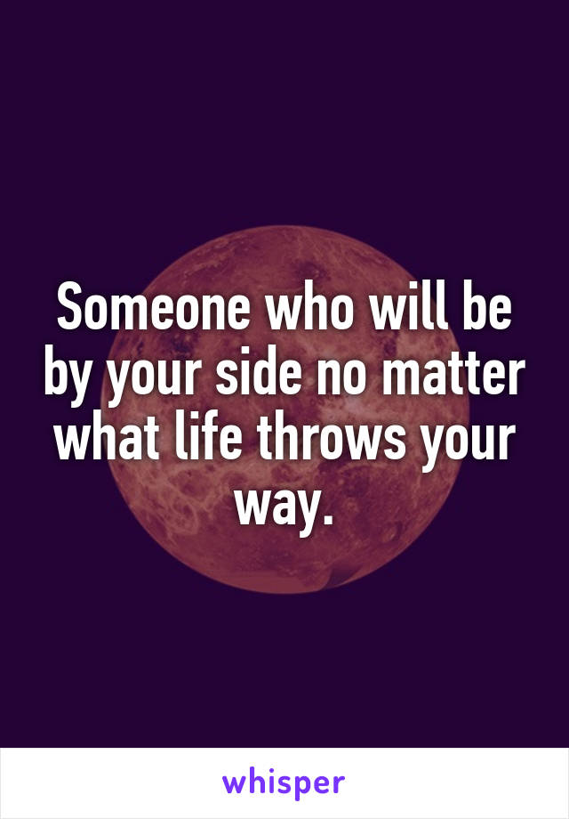 Someone who will be by your side no matter what life throws your way.