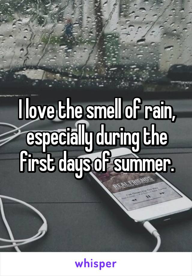 I love the smell of rain, especially during the first days of summer.
