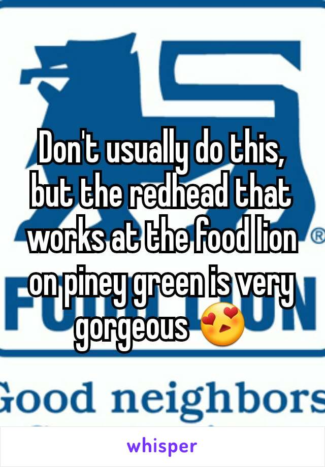 Don't usually do this, but the redhead that works at the food lion on piney green is very gorgeous 😍
