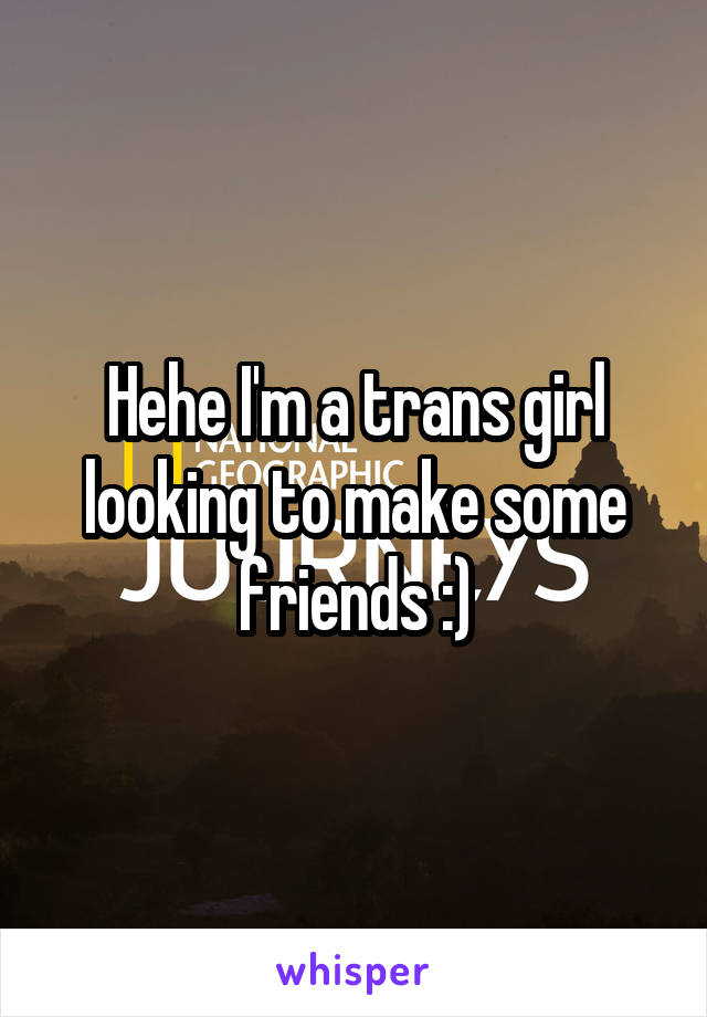 Hehe I'm a trans girl looking to make some friends :)