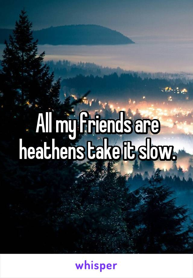 All my friends are heathens take it slow.
