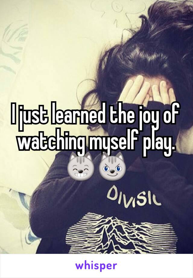 I just learned the joy of watching myself play.😸😼