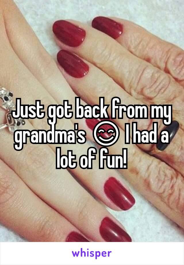 Just got back from my grandma's 😊 I had a lot of fun!