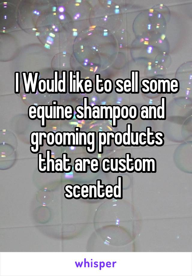 I Would like to sell some equine shampoo and grooming products that are custom scented