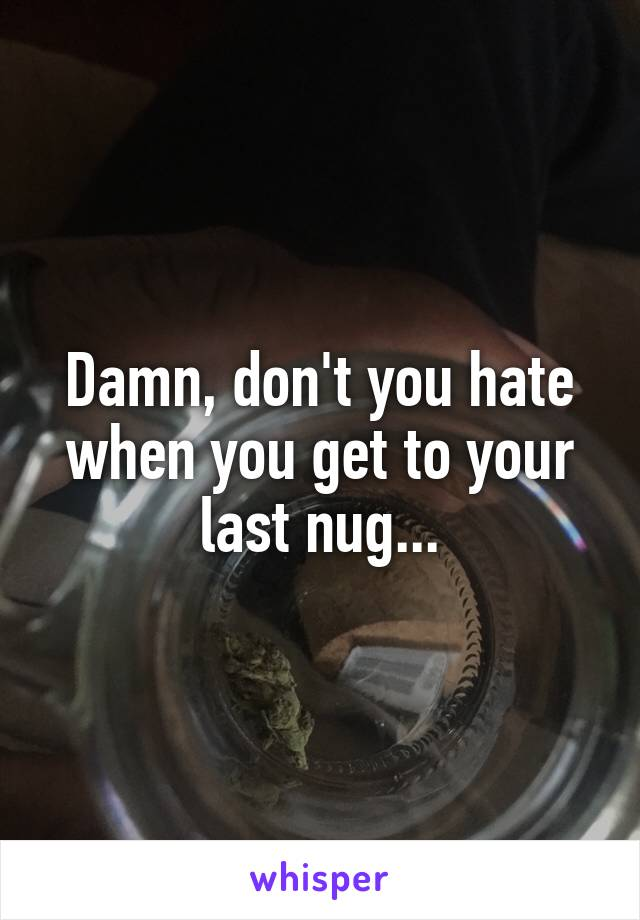 Damn, don't you hate when you get to your last nug...