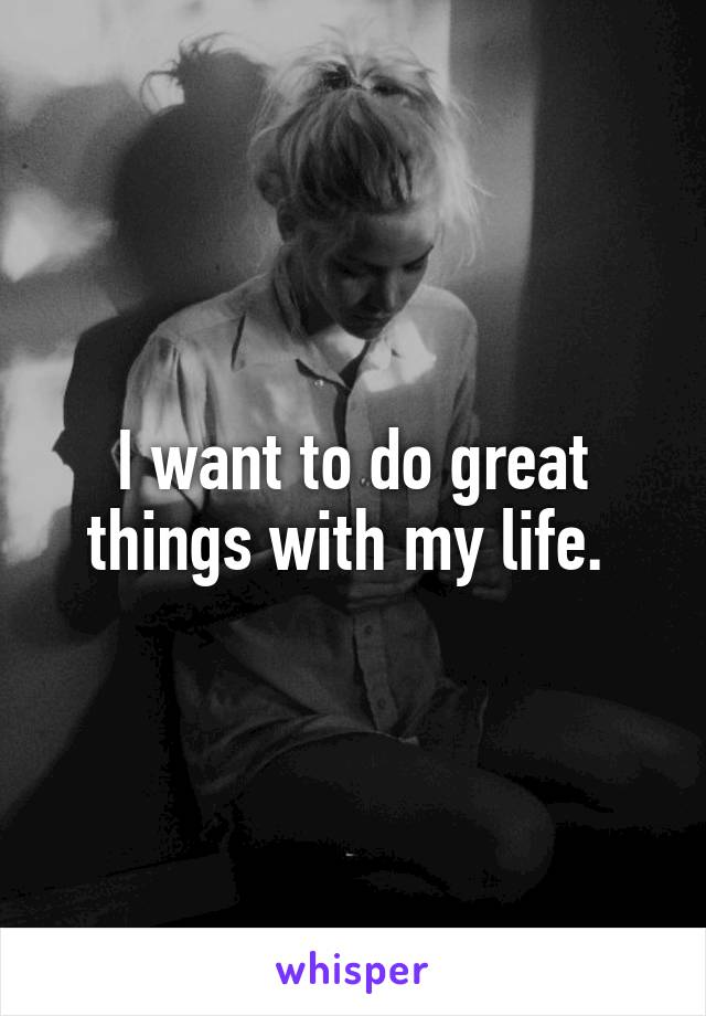 I want to do great things with my life.