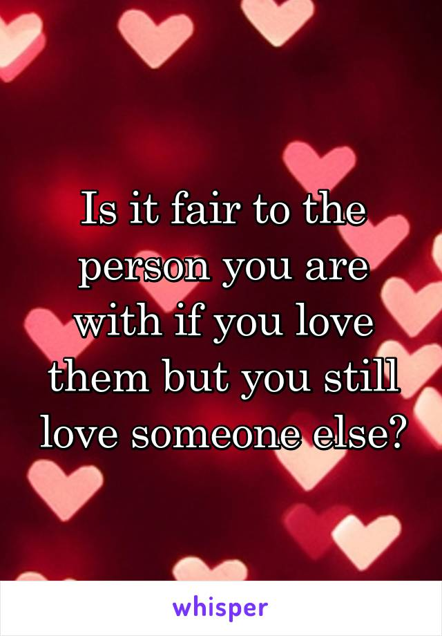 Is it fair to the person you are with if you love them but you still love someone else?