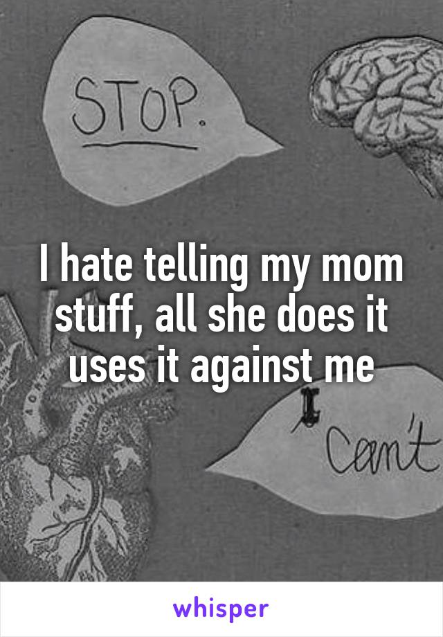 I hate telling my mom stuff, all she does it uses it against me