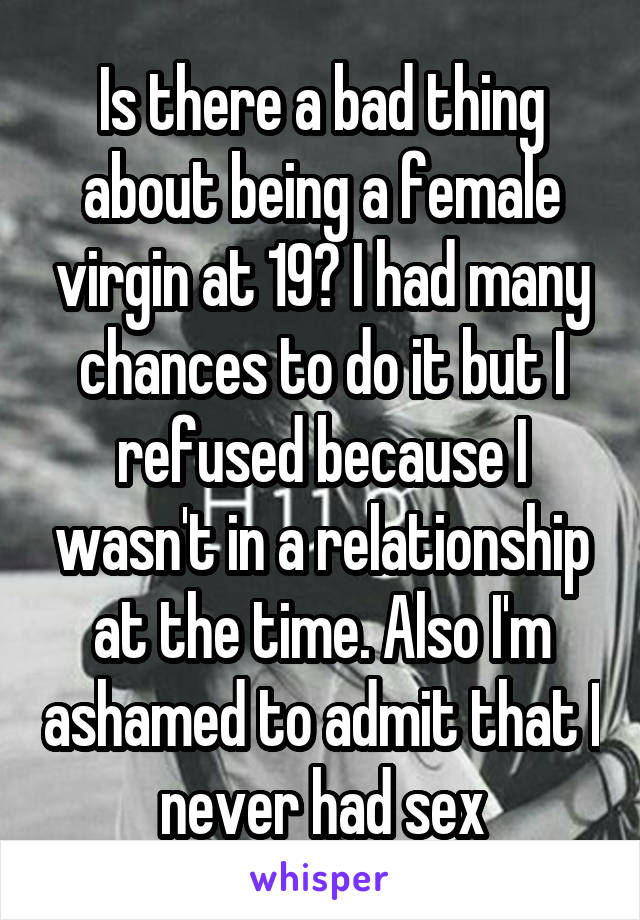 Is there a bad thing about being a female virgin at 19? I had many chances to do it but I refused because I wasn't in a relationship at the time. Also I'm ashamed to admit that I never had sex