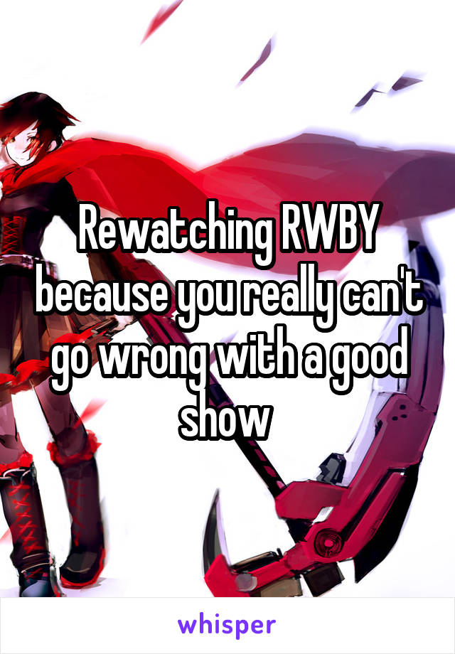 Rewatching RWBY because you really can't go wrong with a good show