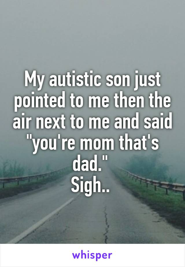 """My autistic son just pointed to me then the air next to me and said """"you're mom that's dad.""""  Sigh.."""