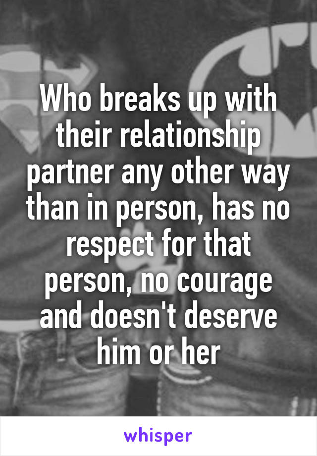 Who breaks up with their relationship partner any other way than in person, has no respect for that person, no courage and doesn't deserve him or her