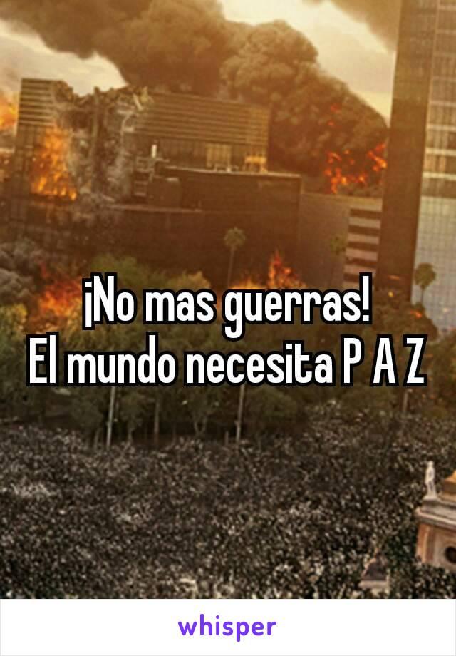 ¡No mas guerras! El mundo necesita P A Z