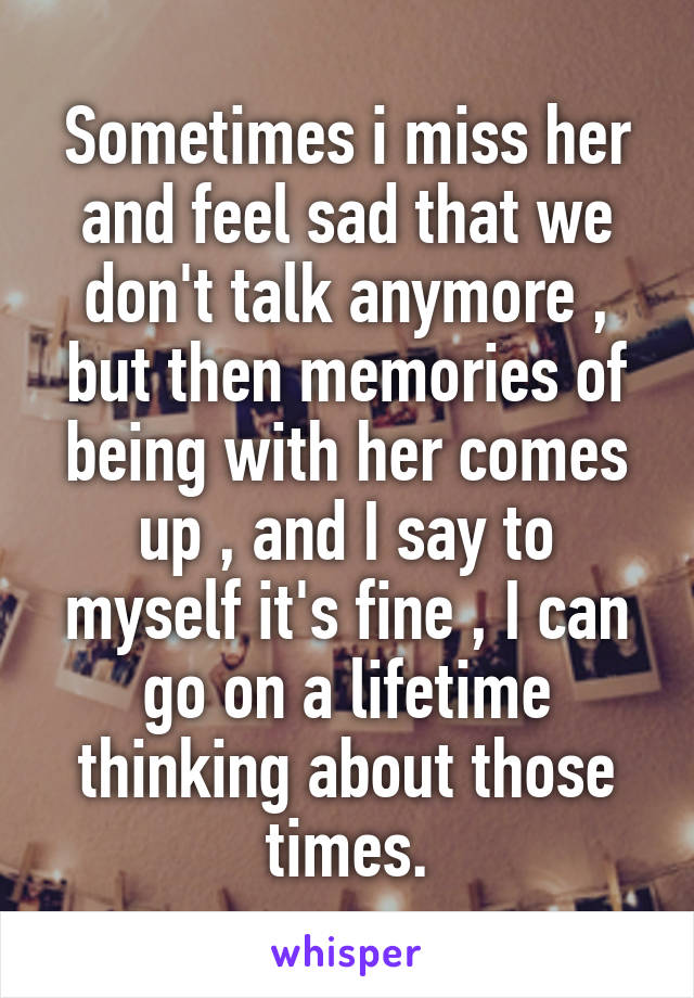 Sometimes i miss her and feel sad that we don't talk anymore , but then memories of being with her comes up , and I say to myself it's fine , I can go on a lifetime thinking about those times.