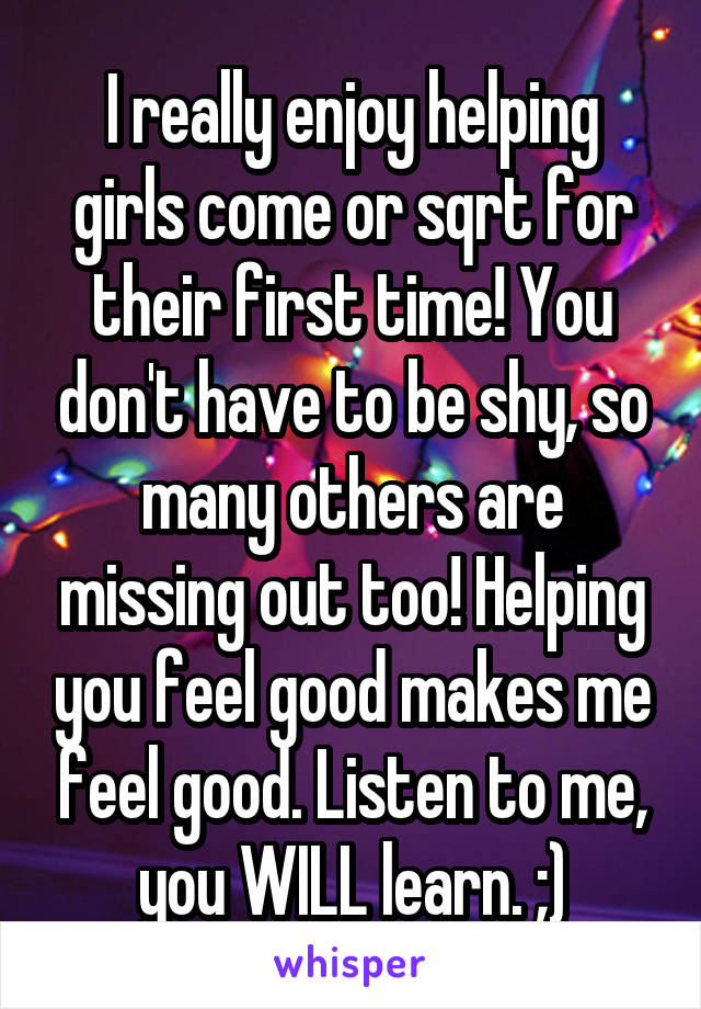 I really enjoy helping girls come or sqrt for their first time! You don't have to be shy, so many others are missing out too! Helping you feel good makes me feel good. Listen to me, you WILL learn. ;)