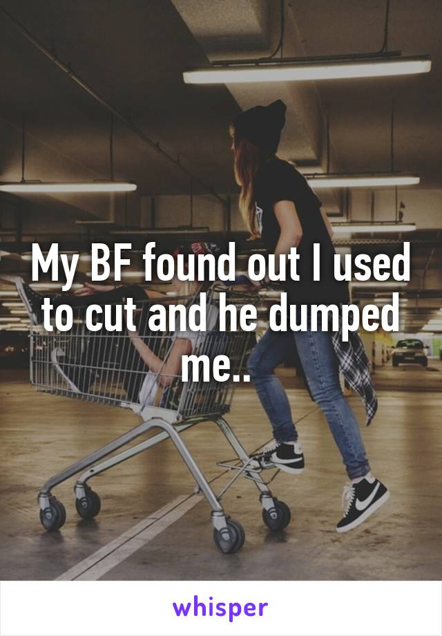 My BF found out I used to cut and he dumped me..