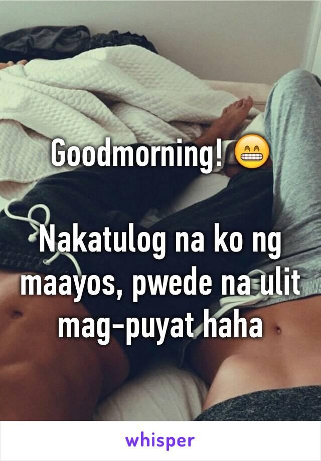 Goodmorning! 😁  Nakatulog na ko ng maayos, pwede na ulit mag-puyat haha
