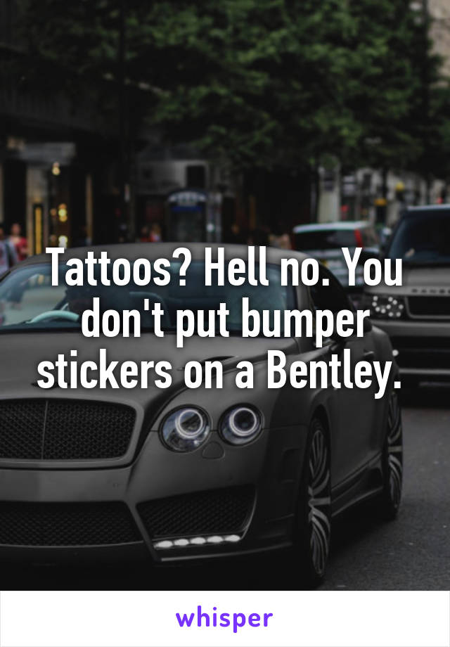 Tattoos? Hell no. You don't put bumper stickers on a Bentley.