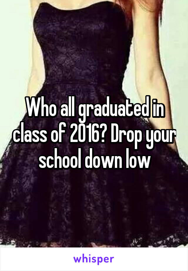 Who all graduated in class of 2016? Drop your school down low