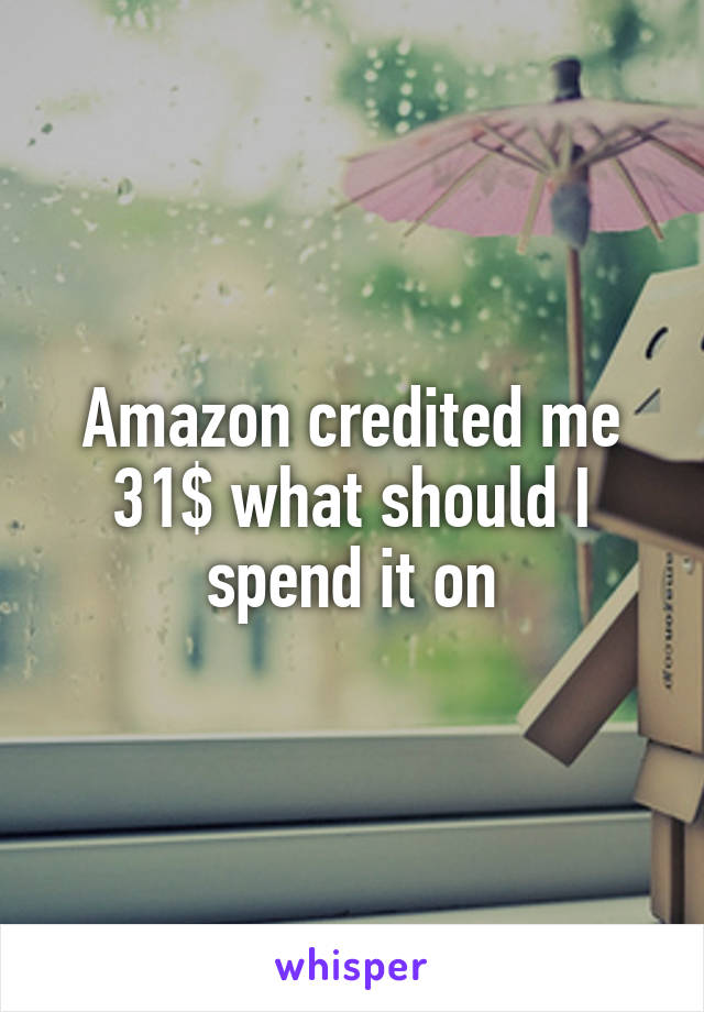 Amazon credited me 31$ what should I spend it on