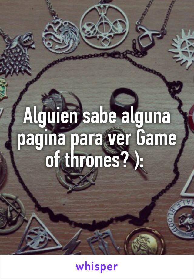 Alguien sabe alguna pagina para ver Game of thrones? ):