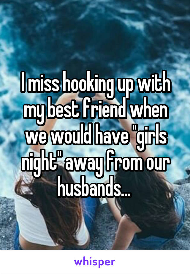 "I miss hooking up with my best friend when we would have ""girls night"" away from our husbands..."