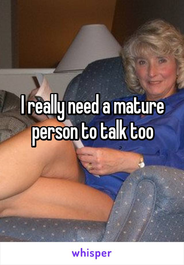I really need a mature person to talk too