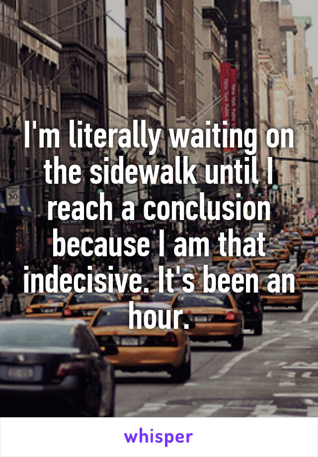 I'm literally waiting on the sidewalk until I reach a conclusion because I am that indecisive. It's been an hour.