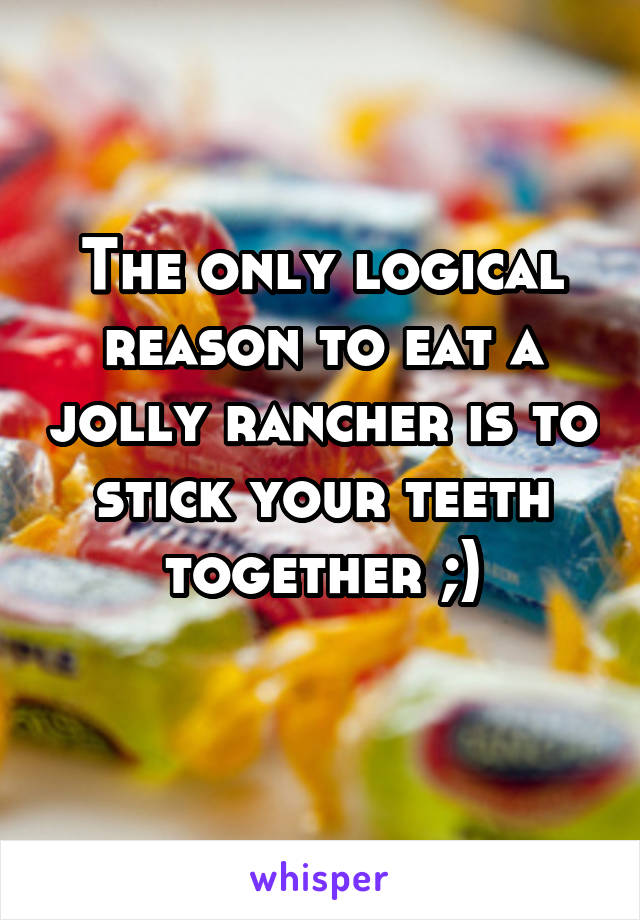 The only logical reason to eat a jolly rancher is to stick your teeth together ;)
