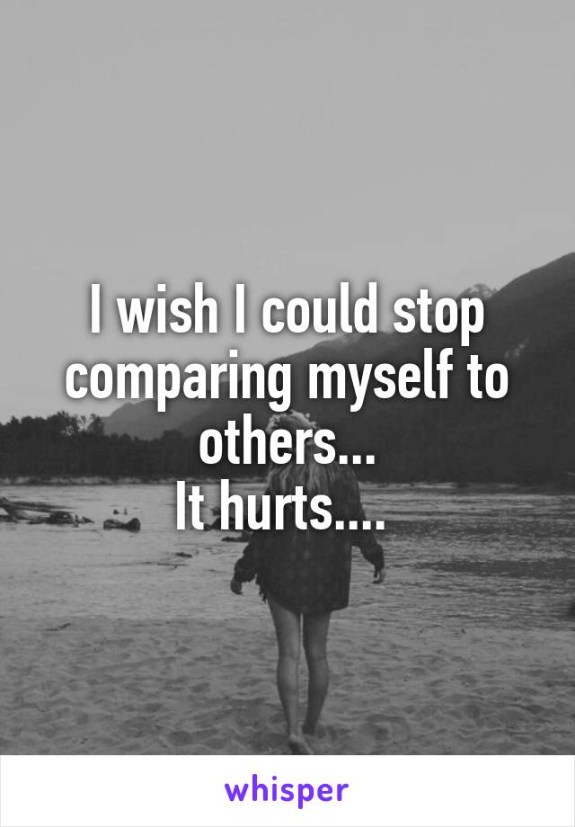 I wish I could stop comparing myself to others... It hurts....