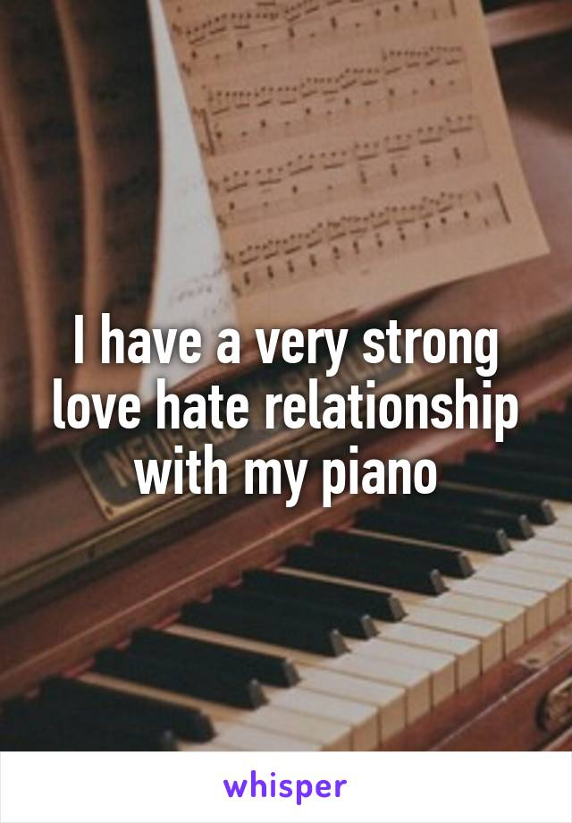 I have a very strong love hate relationship with my piano