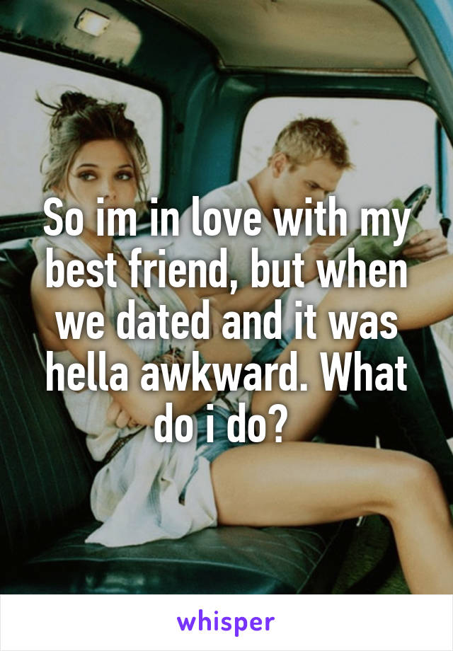 So im in love with my best friend, but when we dated and it was hella awkward. What do i do?